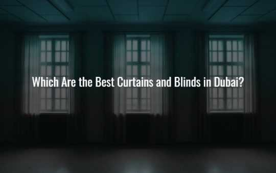 Which Are the Best Curtains and Blinds in Dubai?