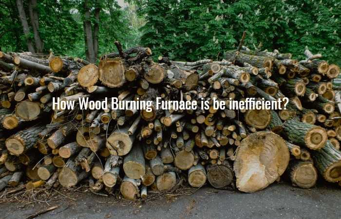 How Wood Burning Furnace is be inefficient?