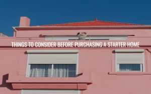 THINGS TO CONSIDER BEFORE PURCHASING A STARTER HOME